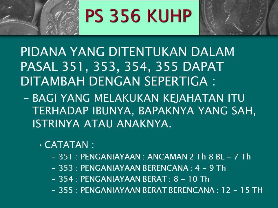 PS 356 KUHP PIDANA YANG DITENTUKAN DALAM PASAL 351, 353, 354, 355 DAPAT DITAMBAH DENGAN SEPERTIGA : –BAGI YANG MELAKUKAN KEJAHATAN ITU TERHADAP IBUNYA, BAPAKNYA YANG SAH, ISTRINYA ATAU ANAKNYA.