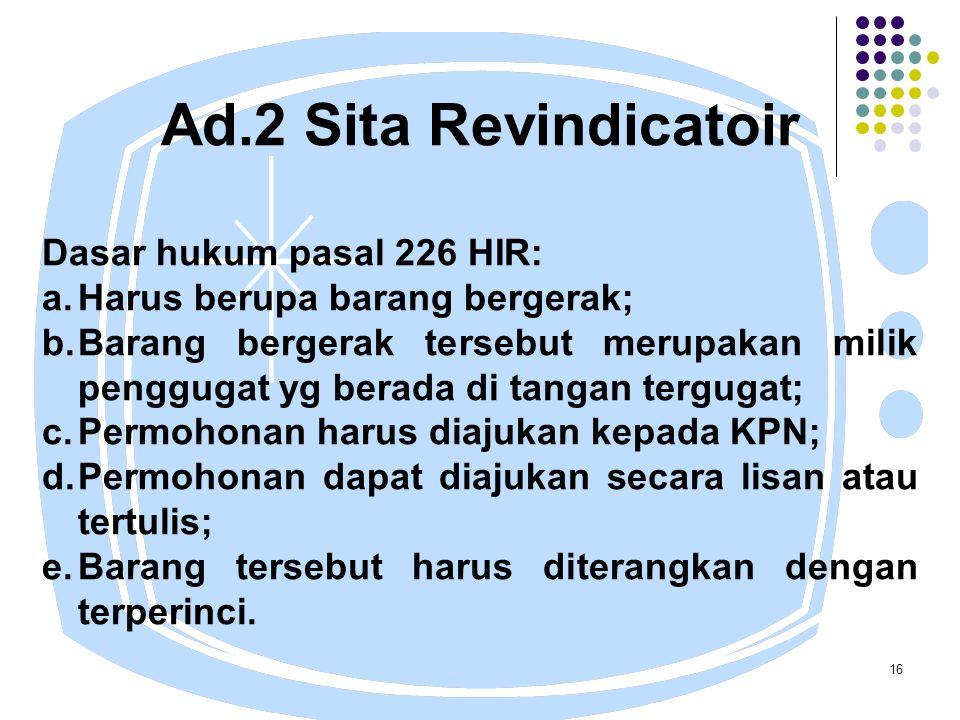 16 Ad.2 Sita Revindicatoir Dasar hukum pasal 226 HIR: a.Harus berupa barang bergerak; b.Barang bergerak tersebut merupakan milik penggugat yg berada di tangan tergugat; c.Permohonan harus diajukan kepada KPN; d.Permohonan dapat diajukan secara lisan atau tertulis; e.Barang tersebut harus diterangkan dengan terperinci.