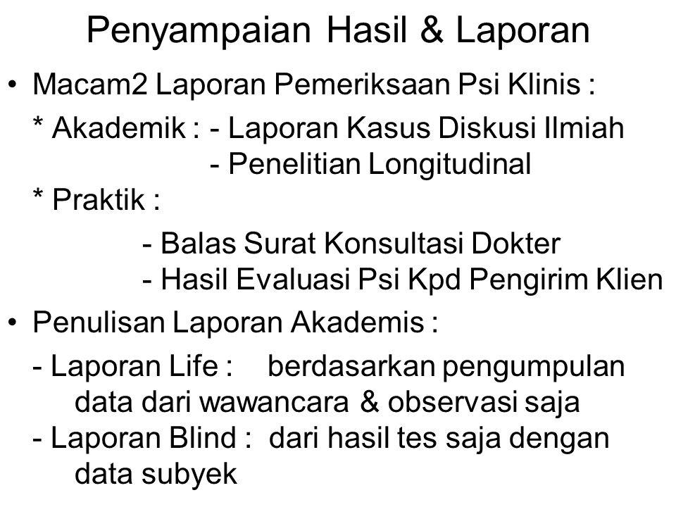 Penyampaian Hasil & Laporan Macam2 Laporan Pemeriksaan Psi Klinis : * Akademik : - Laporan Kasus Diskusi Ilmiah - Penelitian Longitudinal * Praktik :