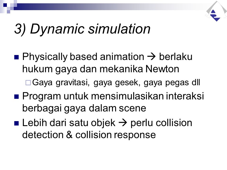 3) Dynamic simulation Physically based animation  berlaku hukum gaya dan mekanika Newton  Gaya gravitasi, gaya gesek, gaya pegas dll Program untuk m