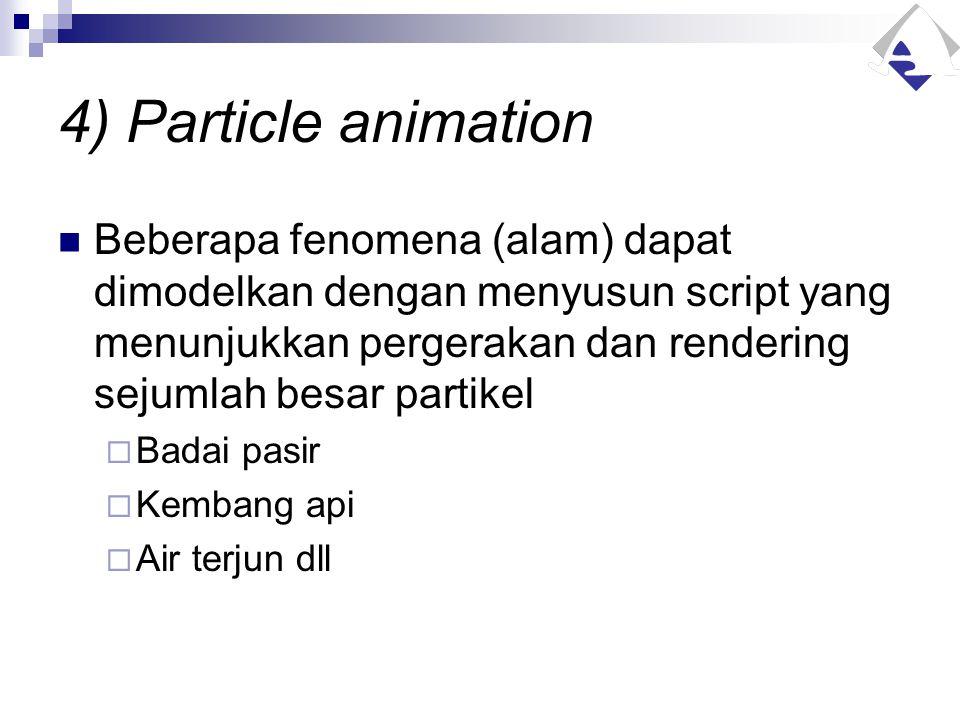 4) Particle animation Beberapa fenomena (alam) dapat dimodelkan dengan menyusun script yang menunjukkan pergerakan dan rendering sejumlah besar partik