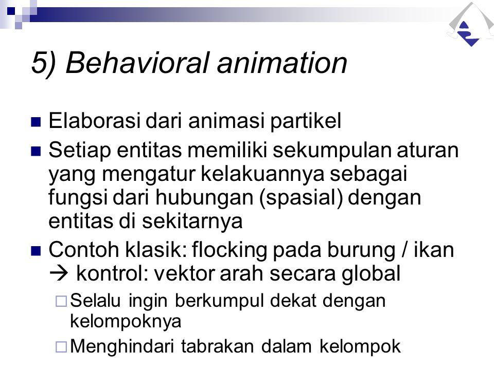 5) Behavioral animation Elaborasi dari animasi partikel Setiap entitas memiliki sekumpulan aturan yang mengatur kelakuannya sebagai fungsi dari hubung