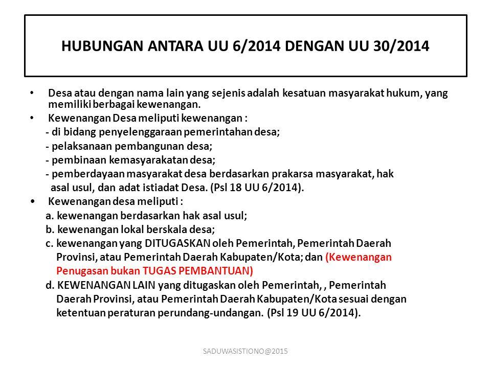 HUBUNGAN ANTARA UU 6/2014 DENGAN UU 30/2014 Desa atau dengan nama lain yang sejenis adalah kesatuan masyarakat hukum, yang memiliki berbagai kewenanga