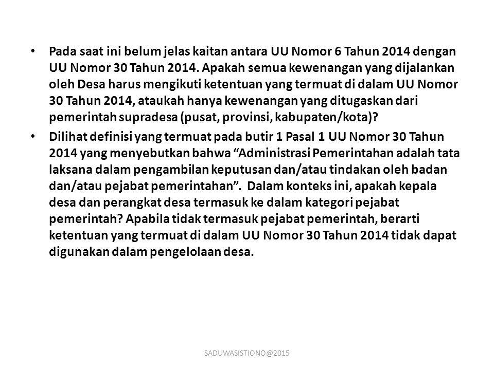 Pada saat ini belum jelas kaitan antara UU Nomor 6 Tahun 2014 dengan UU Nomor 30 Tahun 2014. Apakah semua kewenangan yang dijalankan oleh Desa harus m
