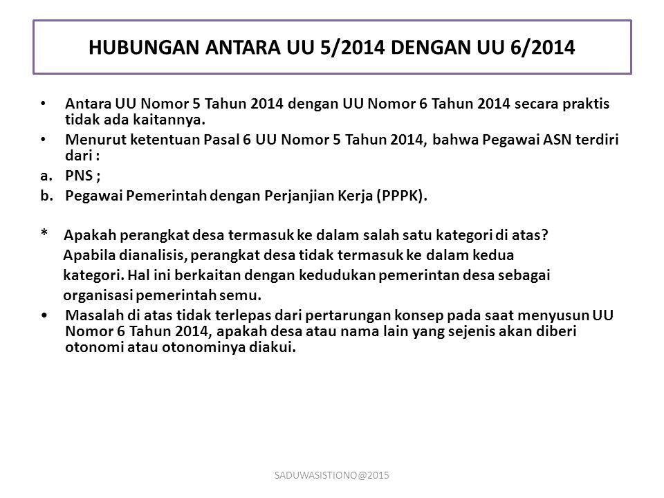 HUBUNGAN ANTARA UU 5/2014 DENGAN UU 6/2014 Antara UU Nomor 5 Tahun 2014 dengan UU Nomor 6 Tahun 2014 secara praktis tidak ada kaitannya. Menurut keten