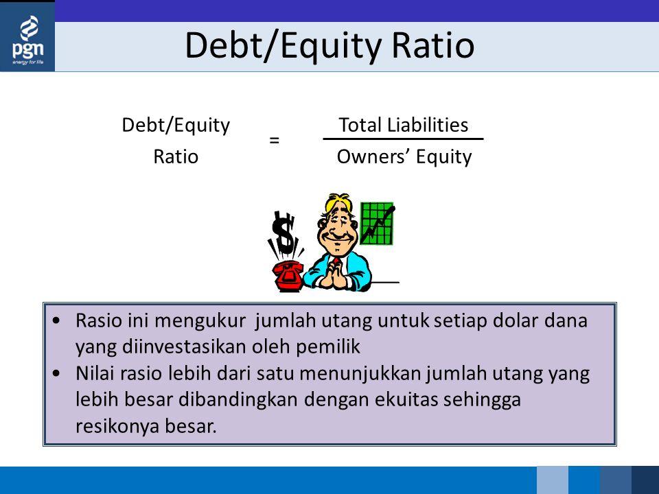 Debt/Equity Ratio Total Liabilities Owners' Equity Debt/Equity Ratio = Rasio ini mengukur jumlah utang untuk setiap dolar dana yang diinvestasikan oleh pemilik Nilai rasio lebih dari satu menunjukkan jumlah utang yang lebih besar dibandingkan dengan ekuitas sehingga resikonya besar.