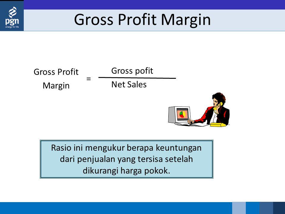 Gross Profit Margin Gross Profit Margin Gross pofit Net Sales = Rasio ini mengukur berapa keuntungan dari penjualan yang tersisa setelah dikurangi harga pokok.