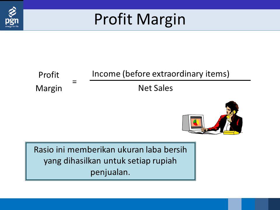 Profit Margin Profit Margin Income (before extraordinary items) Net Sales = Rasio ini memberikan ukuran laba bersih yang dihasilkan untuk setiap rupia
