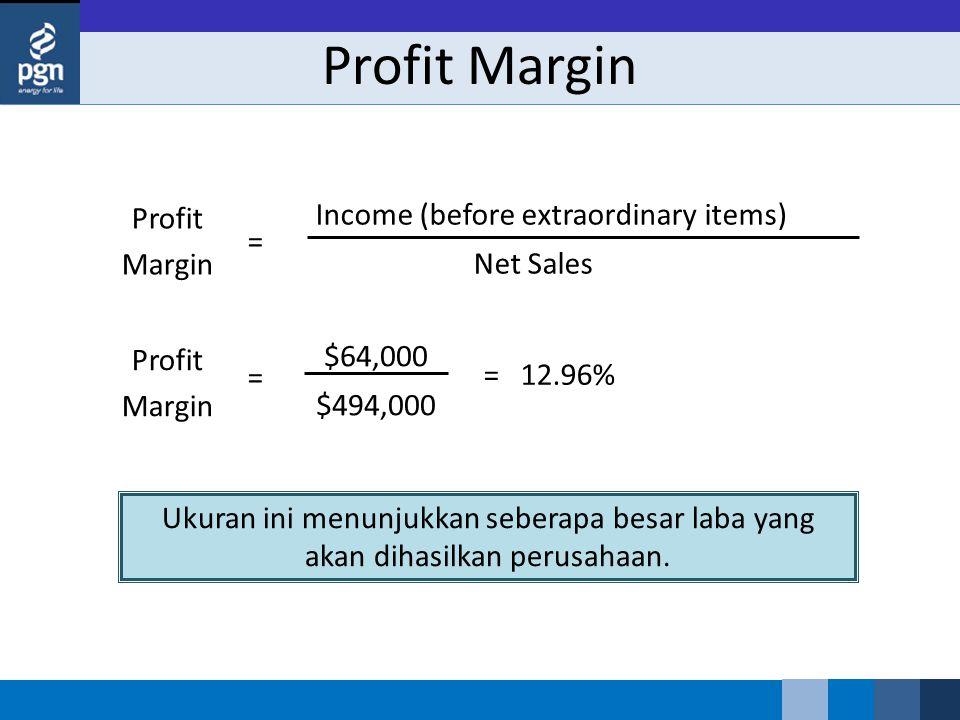Profit Margin Ukuran ini menunjukkan seberapa besar laba yang akan dihasilkan perusahaan. = 12.96% Profit Margin $64,000 $494,000 = Profit Margin Inco