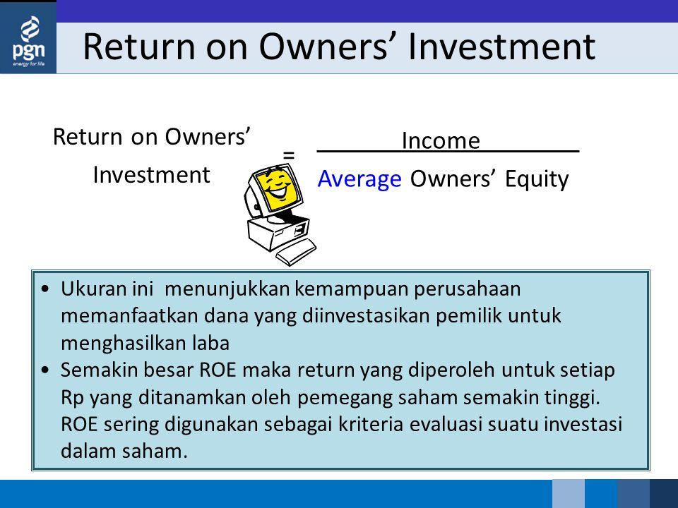 Return on Owners' Investment Income Average Owners' Equity Return on Owners' Investment = Ukuran ini menunjukkan kemampuan perusahaan memanfaatkan dana yang diinvestasikan pemilik untuk menghasilkan laba Semakin besar ROE maka return yang diperoleh untuk setiap Rp yang ditanamkan oleh pemegang saham semakin tinggi.