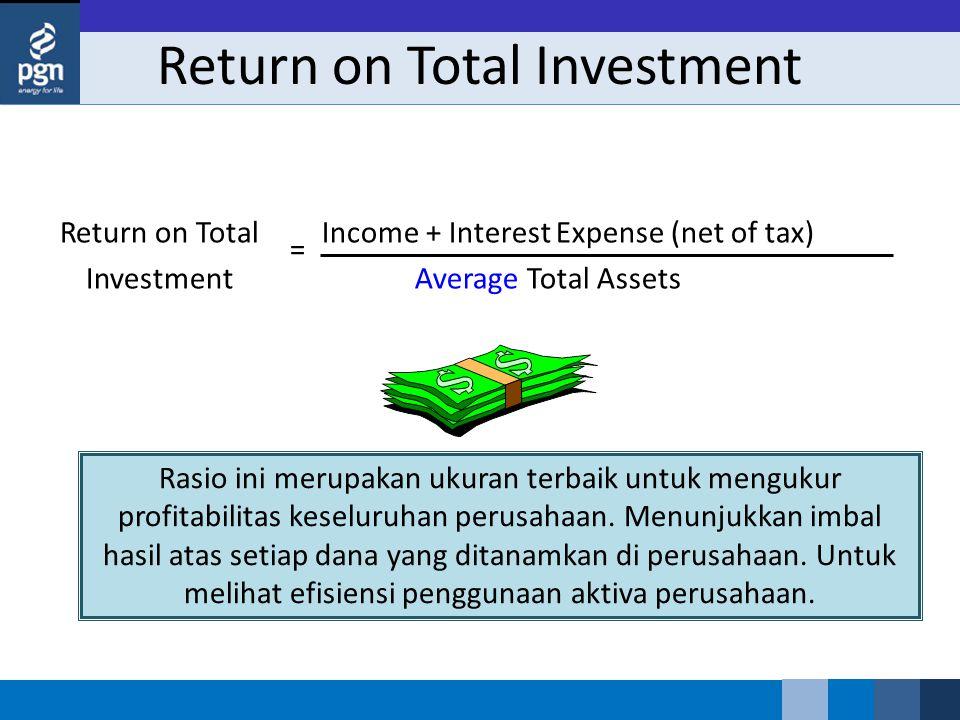 Return on Total Investment Return on Total Investment Income + Interest Expense (net of tax) Average Total Assets = Rasio ini merupakan ukuran terbaik untuk mengukur profitabilitas keseluruhan perusahaan.