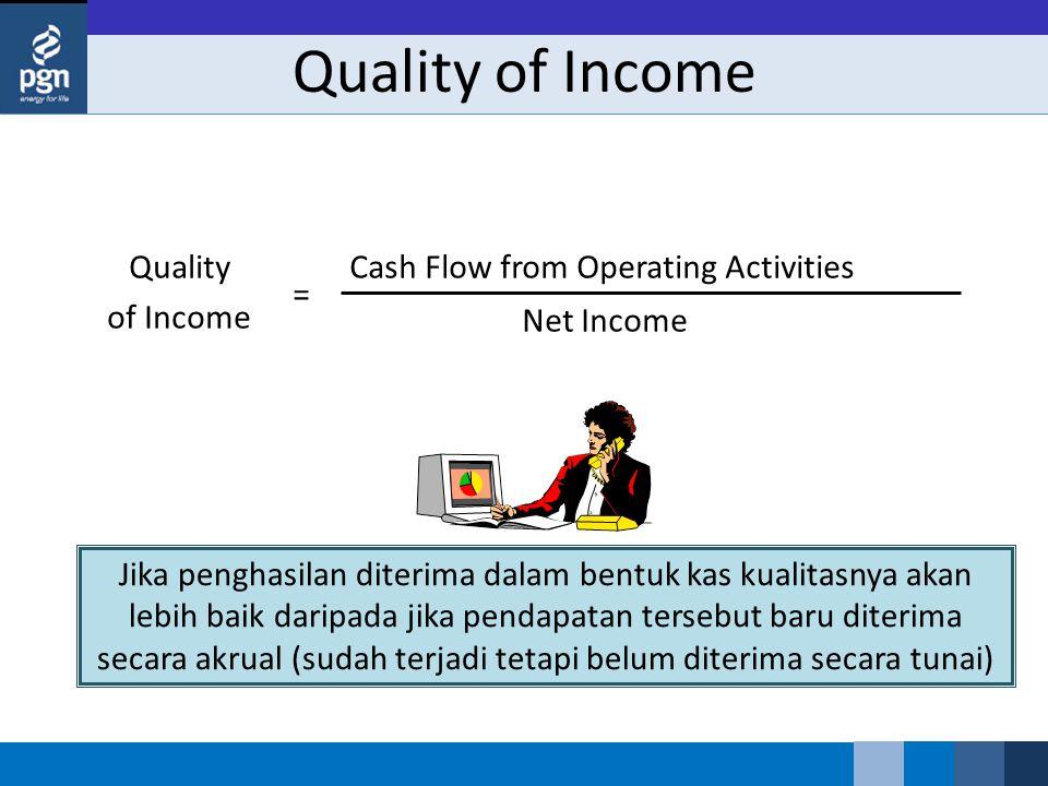 Quality of Income Cash Flow from Operating Activities Net Income = Jika penghasilan diterima dalam bentuk kas kualitasnya akan lebih baik daripada jika pendapatan tersebut baru diterima secara akrual (sudah terjadi tetapi belum diterima secara tunai)