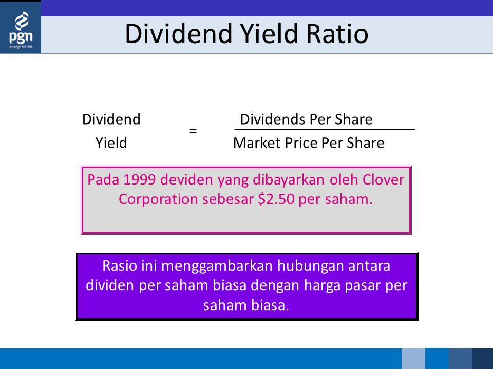 Dividend Yield Ratio Dividend Yield Dividends Per Share Market Price Per Share = Rasio ini menggambarkan hubungan antara dividen per saham biasa dengan harga pasar per saham biasa.