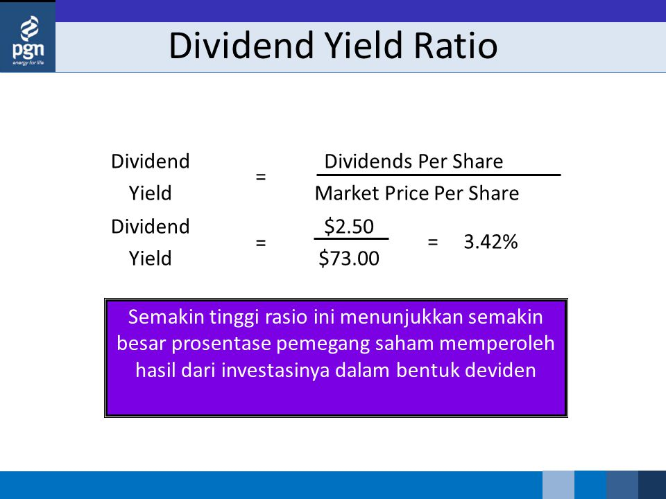 Dividend Yield Ratio Semakin tinggi rasio ini menunjukkan semakin besar prosentase pemegang saham memperoleh hasil dari investasinya dalam bentuk deviden Dividend Yield Dividends Per Share Market Price Per Share = Dividend Yield $2.50 $73.00 = = 3.42%