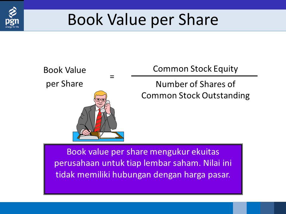 Book Value per Share Common Stock Equity Number of Shares of Common Stock Outstanding = Book value per share mengukur ekuitas perusahaan untuk tiap le