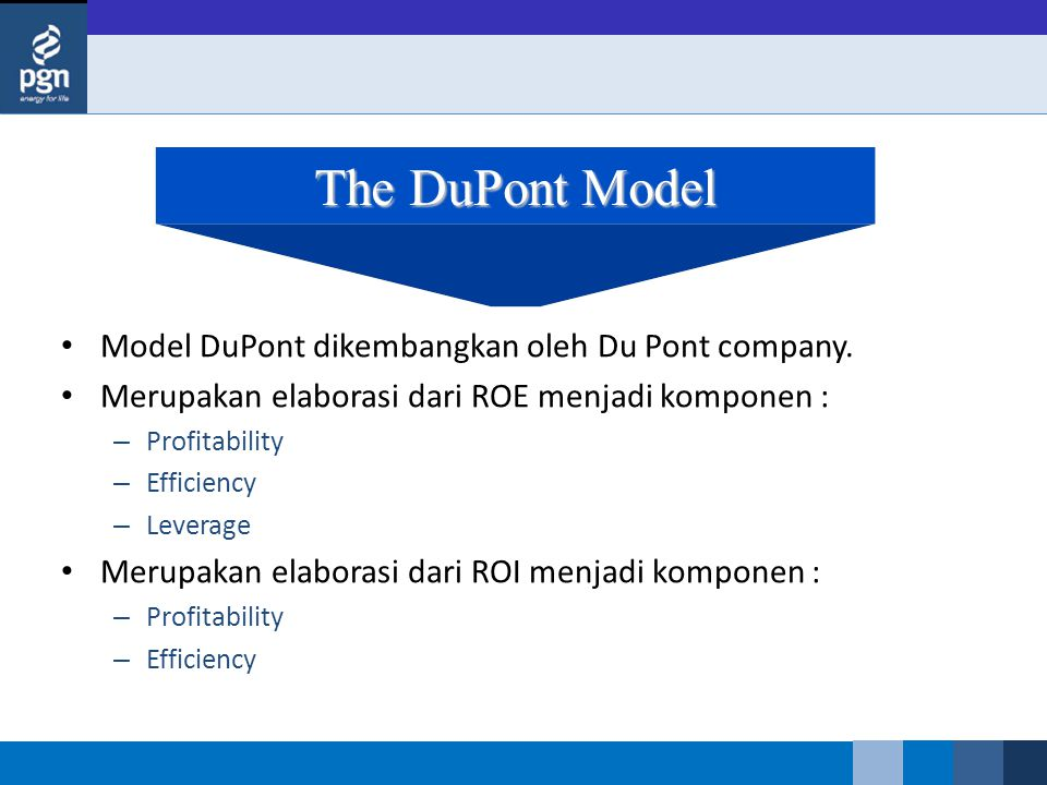 The DuPont Model Model DuPont dikembangkan oleh Du Pont company. Merupakan elaborasi dari ROE menjadi komponen : – Profitability – Efficiency – Levera