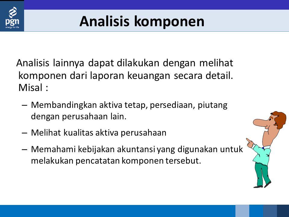 Analisis komponen Analisis lainnya dapat dilakukan dengan melihat komponen dari laporan keuangan secara detail. Misal : – Membandingkan aktiva tetap,