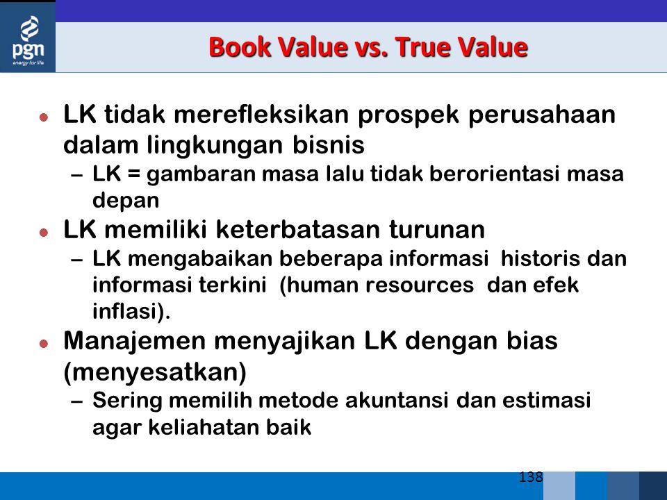 138 Book Value vs. True Value l LK tidak merefleksikan prospek perusahaan dalam lingkungan bisnis –LK = gambaran masa lalu tidak berorientasi masa dep