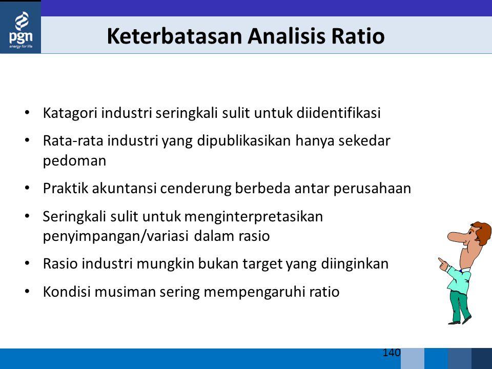 140 Keterbatasan Analisis Ratio Katagori industri seringkali sulit untuk diidentifikasi Rata-rata industri yang dipublikasikan hanya sekedar pedoman Praktik akuntansi cenderung berbeda antar perusahaan Seringkali sulit untuk menginterpretasikan penyimpangan/variasi dalam rasio Rasio industri mungkin bukan target yang diinginkan Kondisi musiman sering mempengaruhi ratio