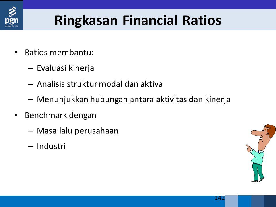 142 Ringkasan Financial Ratios Ratios membantu: – Evaluasi kinerja – Analisis struktur modal dan aktiva – Menunjukkan hubungan antara aktivitas dan kinerja Benchmark dengan – Masa lalu perusahaan – Industri