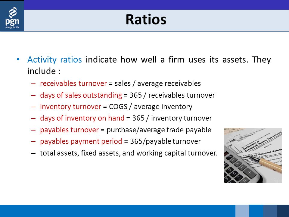 Ratios Activity ratios indicate how well a firm uses its assets. They include : – receivables turnover = sales / average receivables – days of sales o