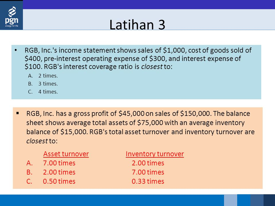 Latihan 3 RGB, Inc. s income statement shows sales of $1,000, cost of goods sold of $400, pre-interest operating expense of $300, and interest expense of $100.