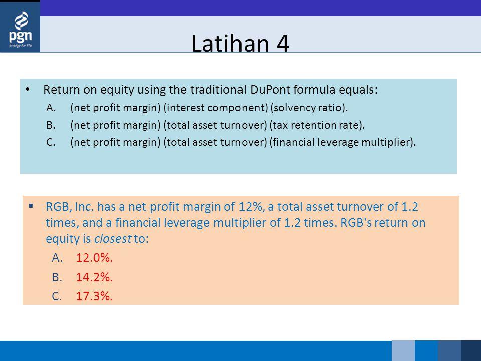 Latihan 4 Return on equity using the traditional DuPont formula equals: A.(net profit margin) (interest component) (solvency ratio). B.(net profit mar