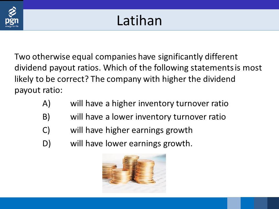 Latihan Two otherwise equal companies have significantly different dividend payout ratios. Which of the following statements is most likely to be corr