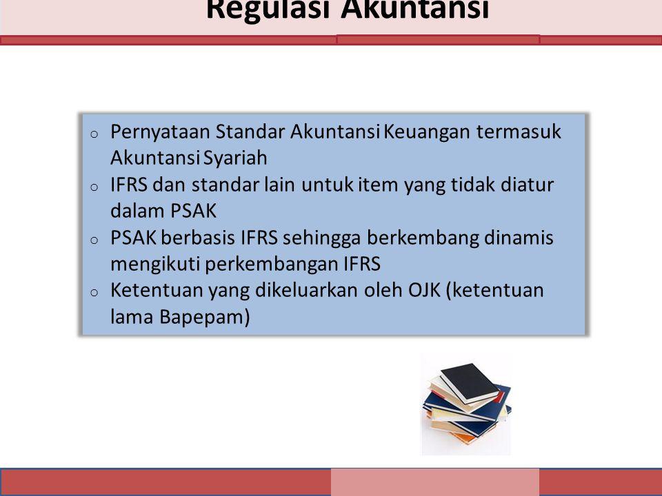 Regulasi Akuntansi o Pernyataan Standar Akuntansi Keuangan termasuk Akuntansi Syariah o IFRS dan standar lain untuk item yang tidak diatur dalam PSAK o PSAK berbasis IFRS sehingga berkembang dinamis mengikuti perkembangan IFRS o Ketentuan yang dikeluarkan oleh OJK (ketentuan lama Bapepam)