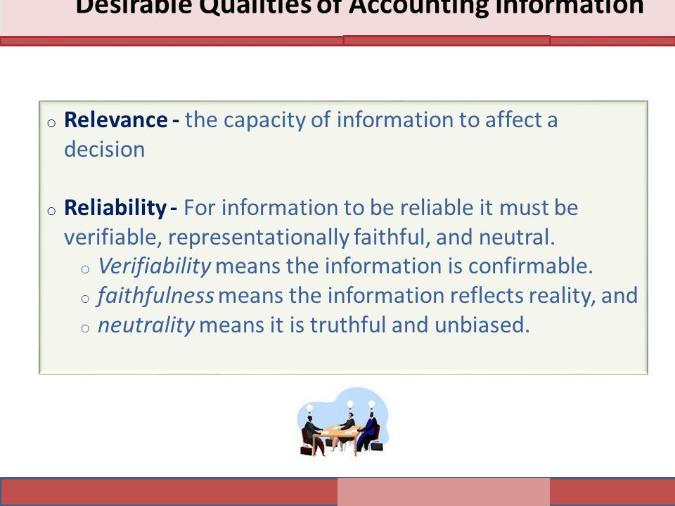 Desirable Qualities of Accounting Information o Relevance - the capacity of information to affect a decision o Reliability - For information to be reliable it must be verifiable, representationally faithful, and neutral.