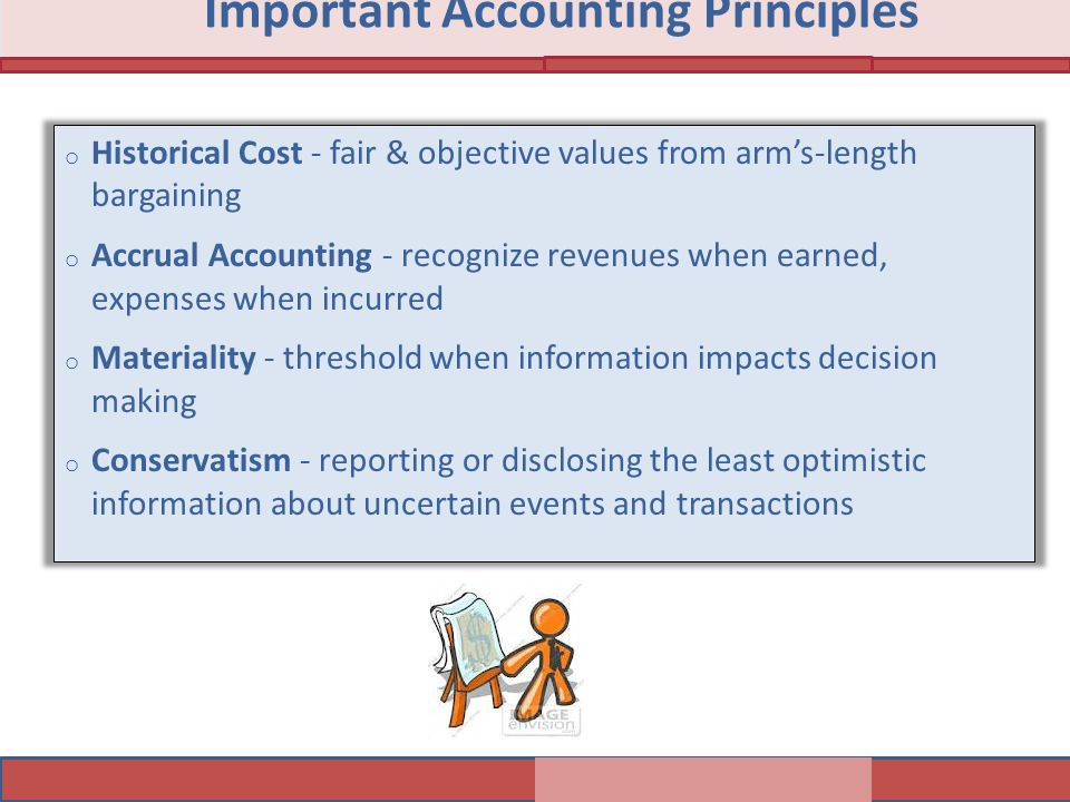 o Historical Cost - fair & objective values from arm's-length bargaining o Accrual Accounting - recognize revenues when earned, expenses when incurred
