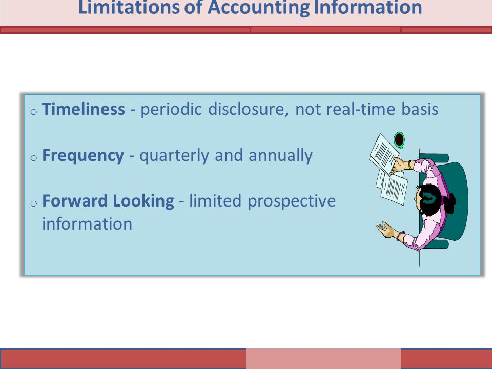 Limitations of Accounting Information o Timeliness - periodic disclosure, not real-time basis o Frequency - quarterly and annually o Forward Looking -