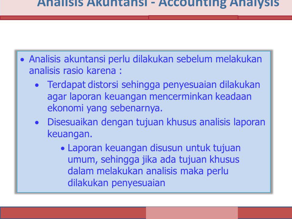 Analisis Akuntansi - Accounting Analysis  Analisis akuntansi perlu dilakukan sebelum melakukan analisis rasio karena :  Terdapat distorsi sehingga penyesuaian dilakukan agar laporan keuangan mencerminkan keadaan ekonomi yang sebenarnya.