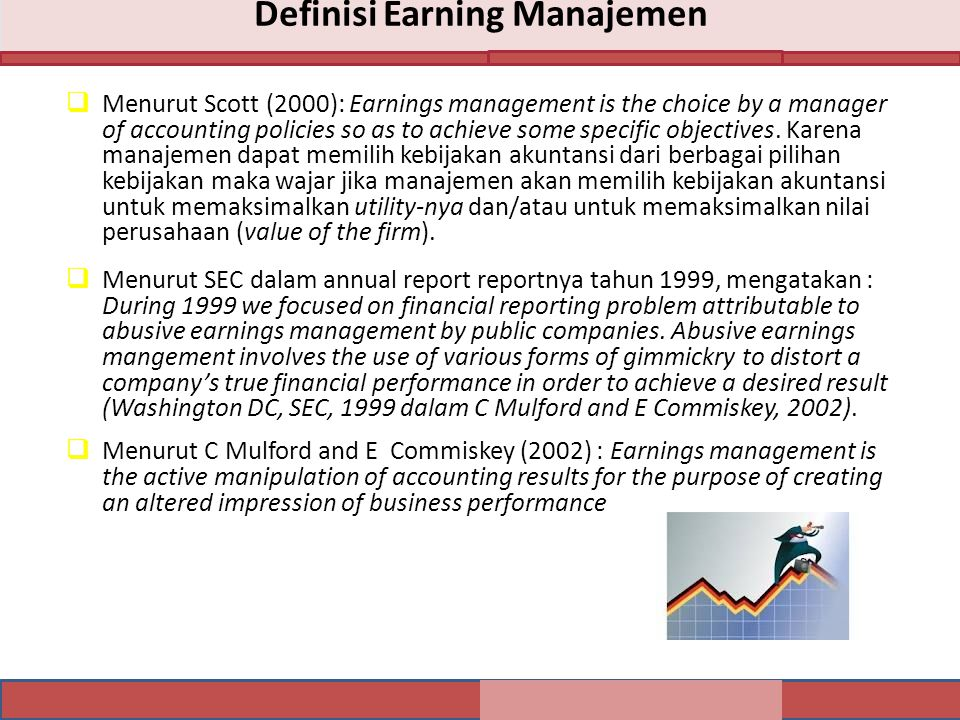 Definisi Earning Manajemen  Menurut Scott (2000): Earnings management is the choice by a manager of accounting policies so as to achieve some specific objectives.