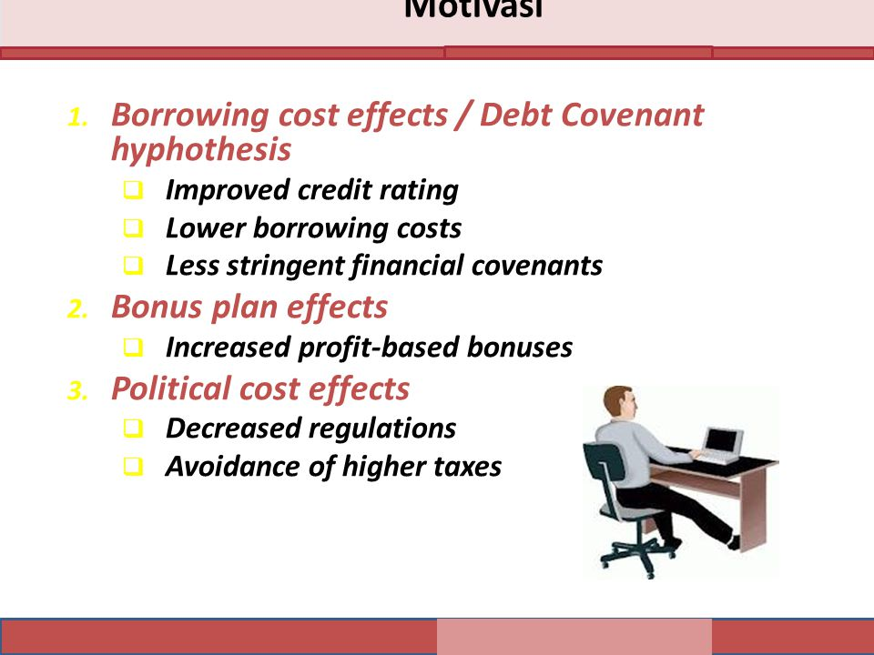 1. Borrowing cost effects / Debt Covenant hyphothesis  Improved credit rating  Lower borrowing costs  Less stringent financial covenants 2. Bonus p