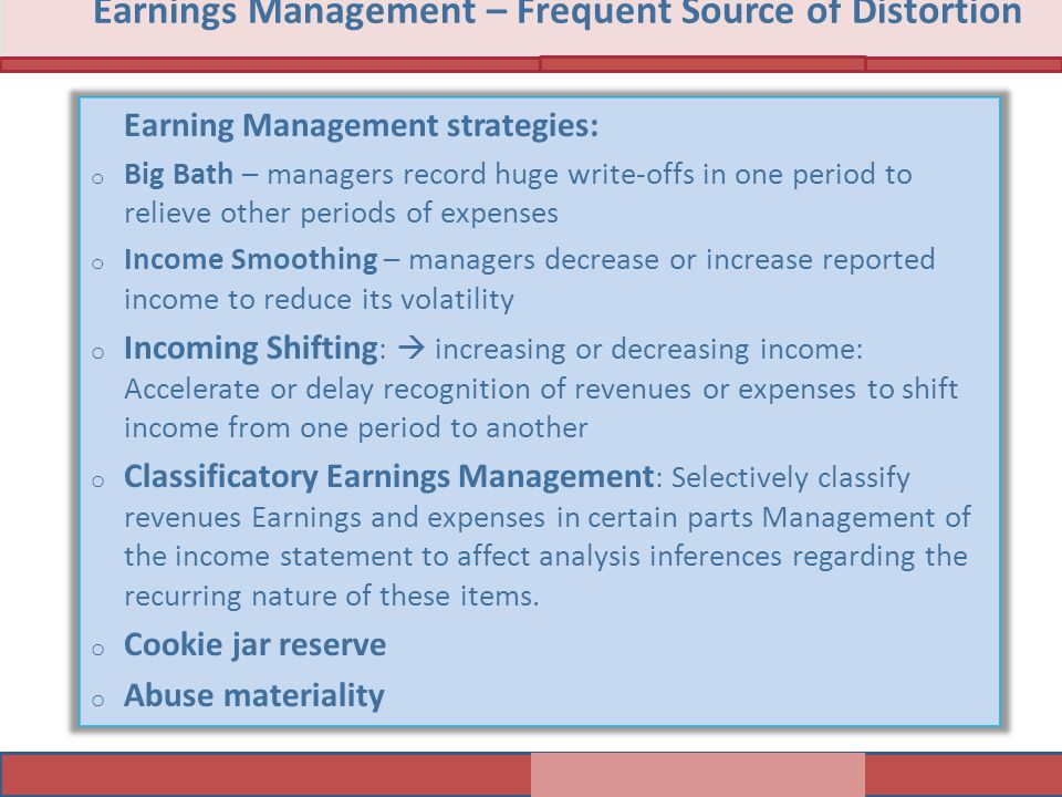 Earning Management strategies: o Big Bath – managers record huge write-offs in one period to relieve other periods of expenses o Income Smoothing – managers decrease or increase reported income to reduce its volatility o Incoming Shifting :  increasing or decreasing income: Accelerate or delay recognition of revenues or expenses to shift income from one period to another o Classificatory Earnings Management : Selectively classify revenues Earnings and expenses in certain parts Management of the income statement to affect analysis inferences regarding the recurring nature of these items.