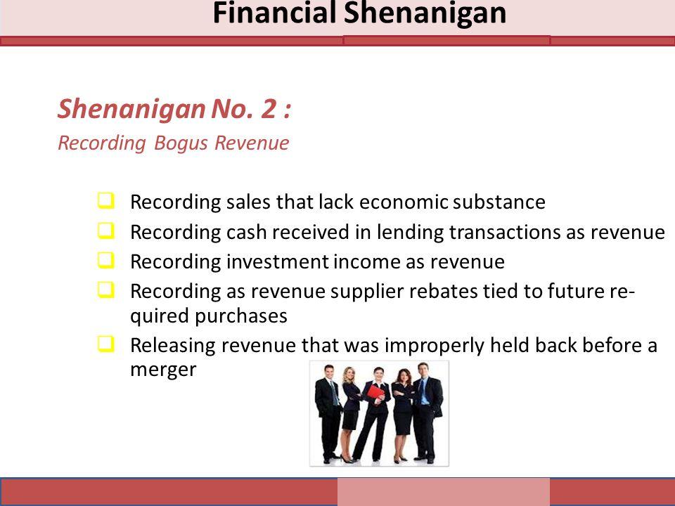 Shenanigan No. 2 : Recording Bogus Revenue  Recording sales that lack economic substance  Recording cash received in lending transactions as revenue