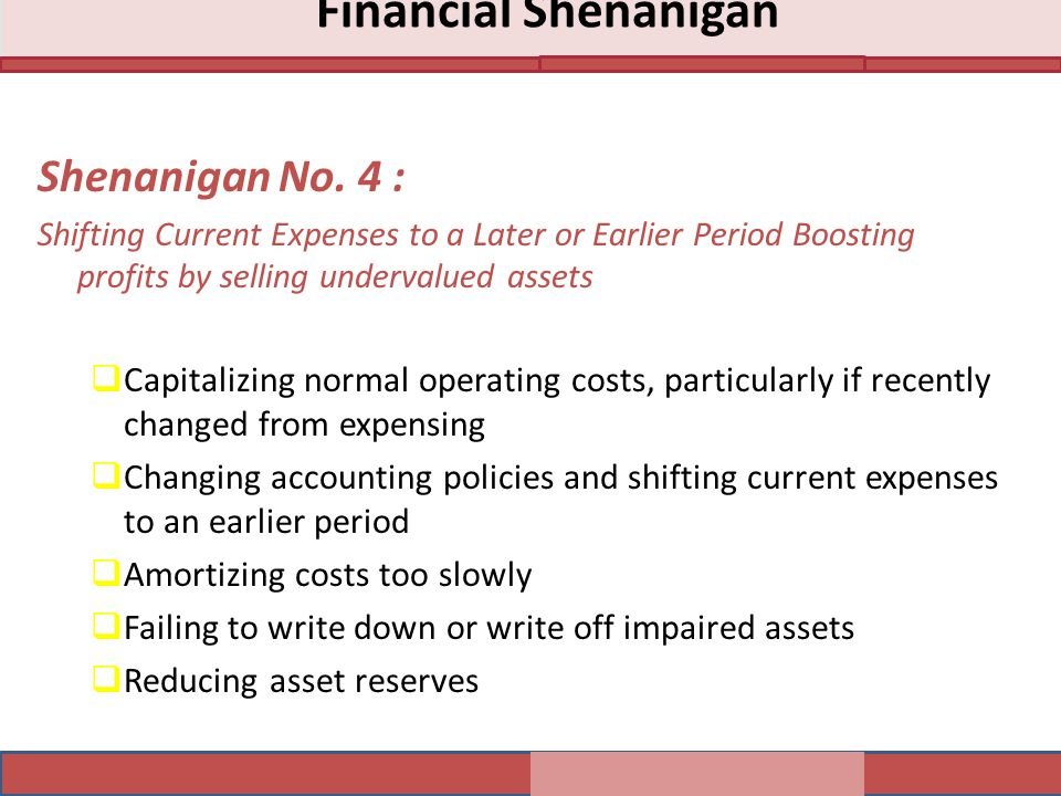 Shenanigan No. 4 : Shifting Current Expenses to a Later or Earlier Period Boosting profits by selling undervalued assets  Capitalizing normal operati