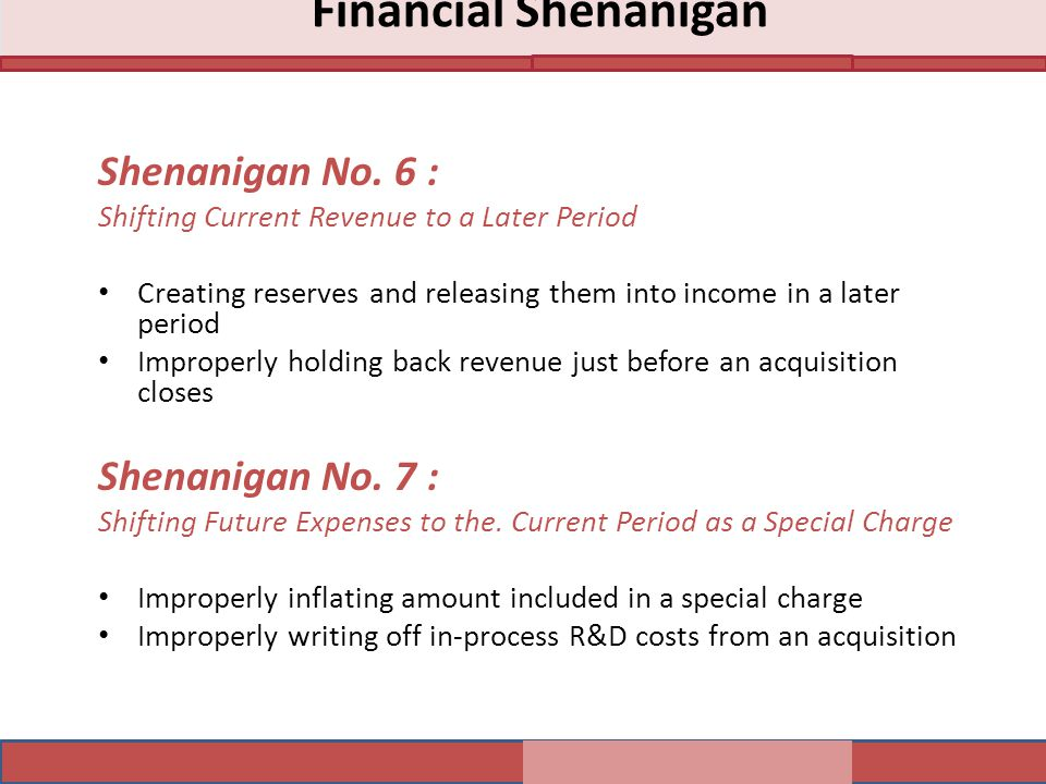 Shenanigan No. 6 : Shifting Current Revenue to a Later Period Creating reserves and releasing them into income in a later period Improperly holding ba