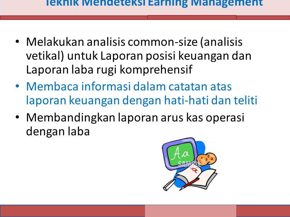 Teknik Mendeteksi Earning Management Melakukan analisis common-size (analisis vetikal) untuk Laporan posisi keuangan dan Laporan laba rugi komprehensif Membaca informasi dalam catatan atas laporan keuangan dengan hati-hati dan teliti Membandingkan laporan arus kas operasi dengan laba
