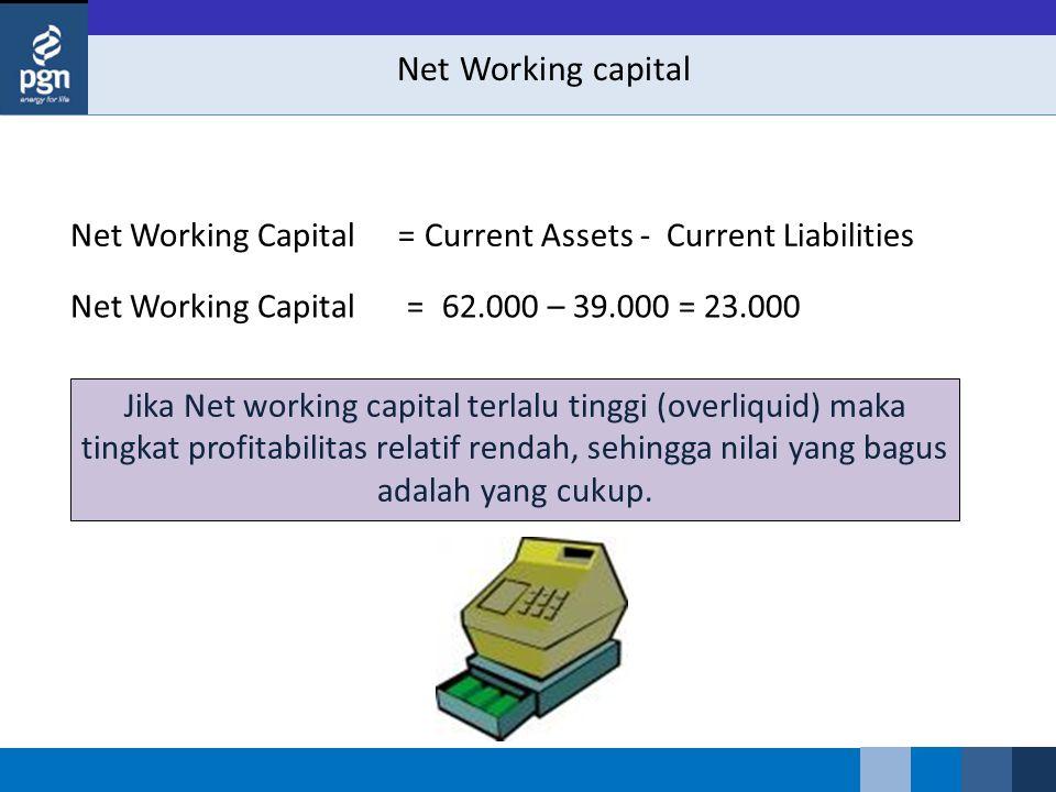 Net Working capital Net Working CapitalCurrent Assets - Current Liabilities= Jika Net working capital terlalu tinggi (overliquid) maka tingkat profitabilitas relatif rendah, sehingga nilai yang bagus adalah yang cukup.