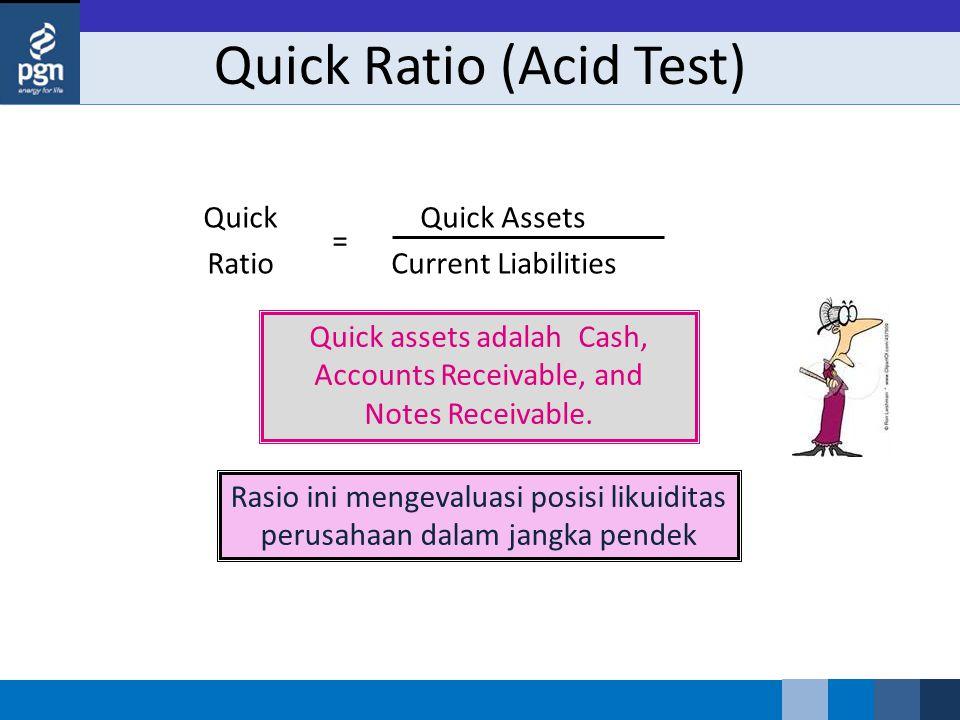 Quick Ratio (Acid Test) Quick assets adalah Cash, Accounts Receivable, and Notes Receivable. Quick Assets Current Liabilities = Quick Ratio Rasio ini