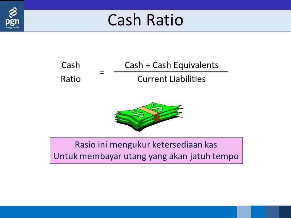 Cash Ratio Cash Ratio Cash + Cash Equivalents Current Liabilities = Rasio ini mengukur ketersediaan kas Untuk membayar utang yang akan jatuh tempo