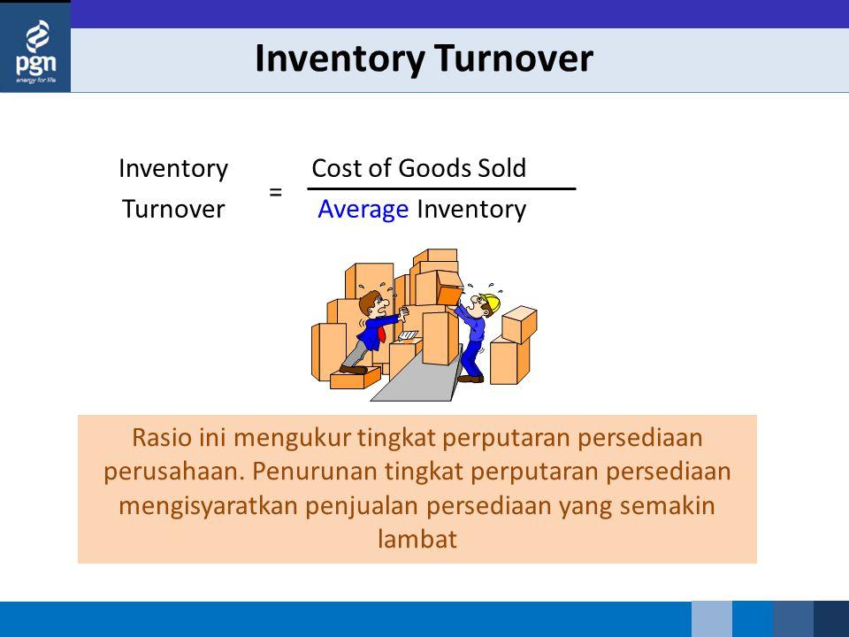 Inventory Turnover Cost of Goods Sold Average Inventory Inventory Turnover = Rasio ini mengukur tingkat perputaran persediaan perusahaan. Penurunan ti