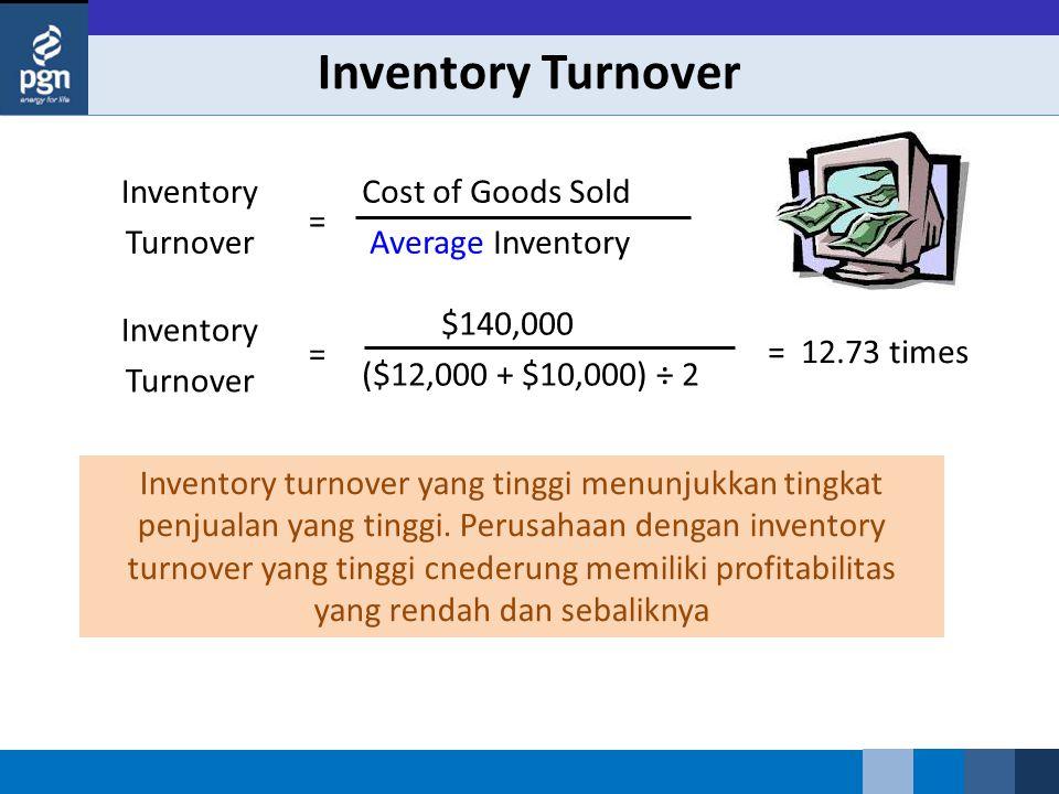 Inventory Turnover Inventory turnover yang tinggi menunjukkan tingkat penjualan yang tinggi.