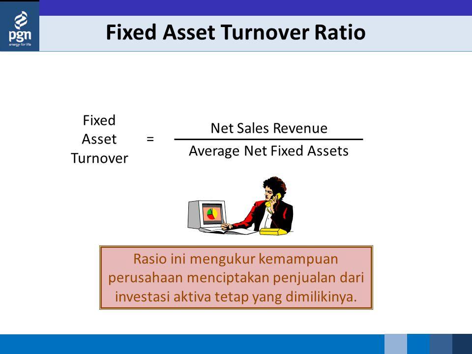 Fixed Asset Turnover Ratio Fixed Asset Turnover Net Sales Revenue Average Net Fixed Assets = Rasio ini mengukur kemampuan perusahaan menciptakan penjualan dari investasi aktiva tetap yang dimilikinya.