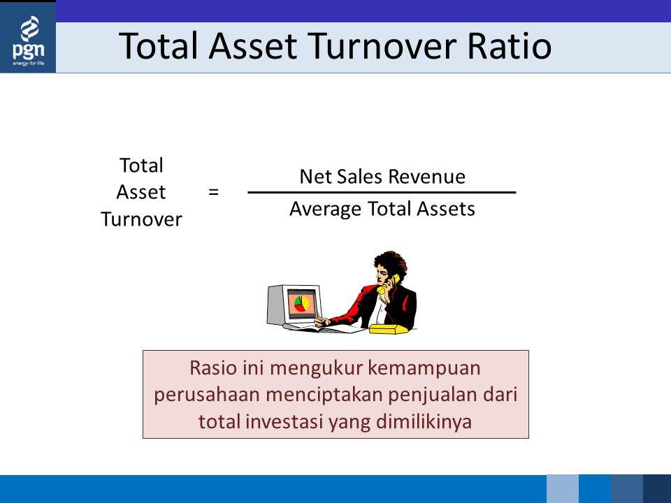 Total Asset Turnover Ratio Total Asset Turnover Net Sales Revenue Average Total Assets = Rasio ini mengukur kemampuan perusahaan menciptakan penjualan dari total investasi yang dimilikinya
