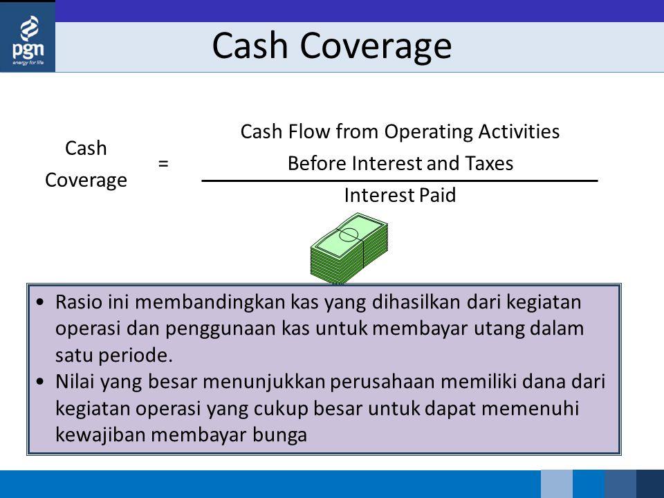 Cash Coverage Cash Flow from Operating Activities Before Interest and Taxes Interest Paid = Rasio ini membandingkan kas yang dihasilkan dari kegiatan operasi dan penggunaan kas untuk membayar utang dalam satu periode.