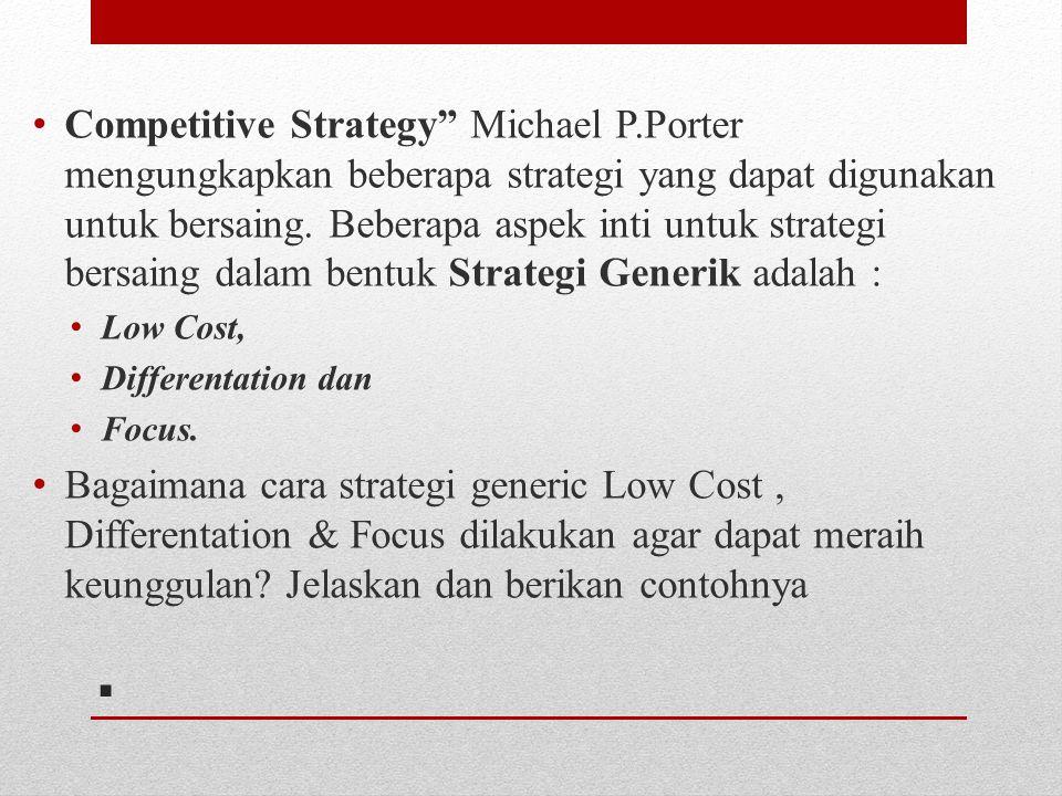 ". Competitive Strategy"" Michael P.Porter mengungkapkan beberapa strategi yang dapat digunakan untuk bersaing. Beberapa aspek inti untuk strategi bersa"