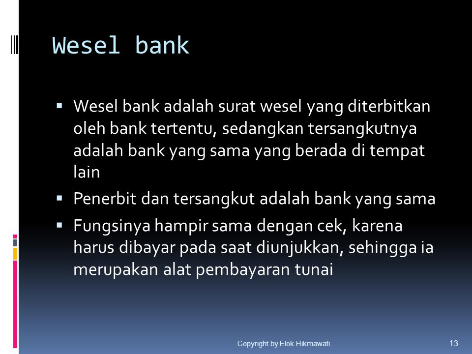 Wesel bank  Wesel bank adalah surat wesel yang diterbitkan oleh bank tertentu, sedangkan tersangkutnya adalah bank yang sama yang berada di tempat la